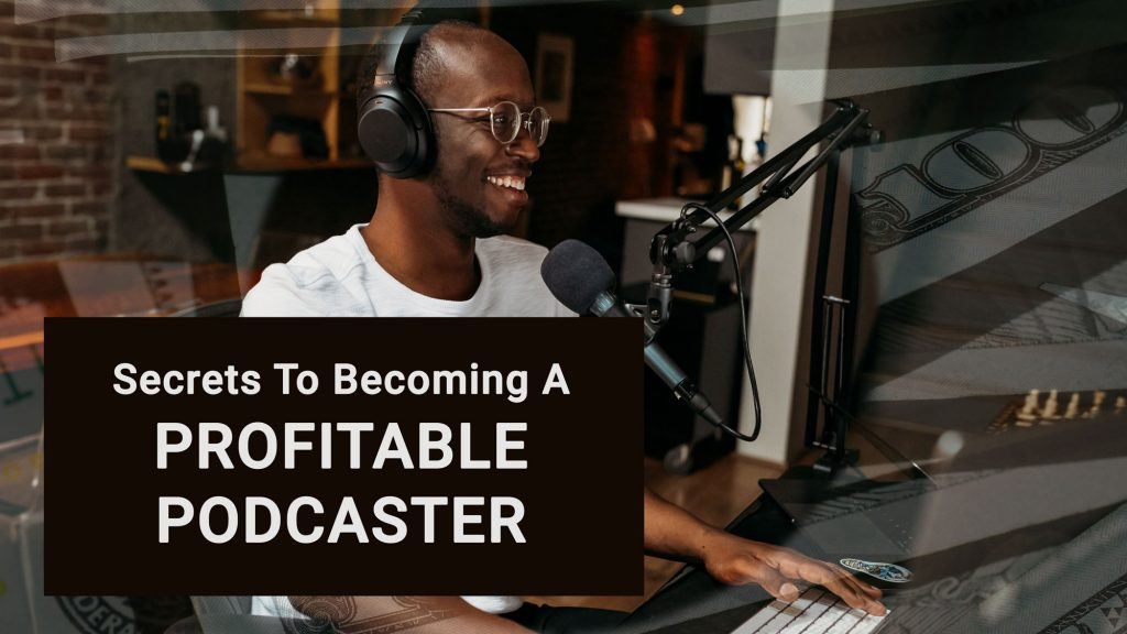 podcaster in front of microphone smiling with the words saying, Secrets to Becoming a Profitable Podcaster